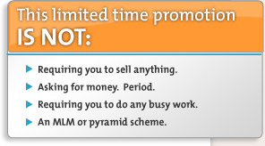 This limited time promotion is NOT: Requiring you to sell anything, Asking for money, Requiring you to do any busy work, an MLM or pyramid scheme.